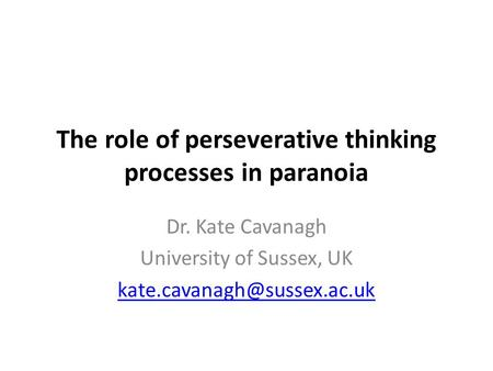 The role of perseverative thinking processes in paranoia Dr. Kate Cavanagh University of Sussex, UK