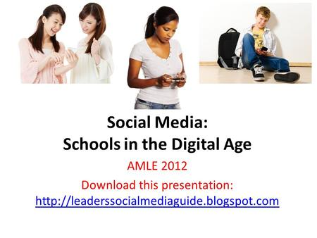 Social Media: Schools in the Digital Age AMLE 2012 Download this presentation: