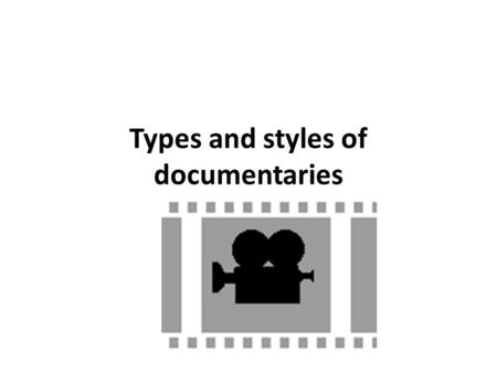 Types and styles of documentaries. Types of documentaries There are nine different types of documentaries with which you should be familiar. They are: