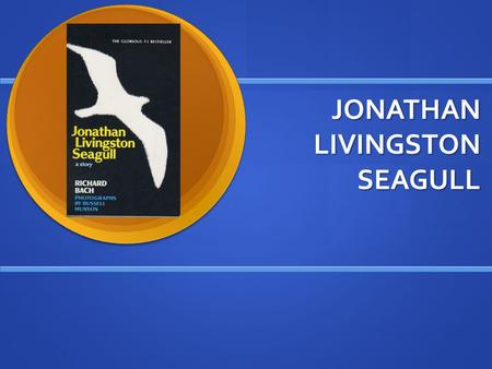 JONATHAN LIVINGSTON SEAGULL. BY RICHARD BACH Powerpoint created by Ethan Hendricks Powerpoint created by Ethan Hendricks.