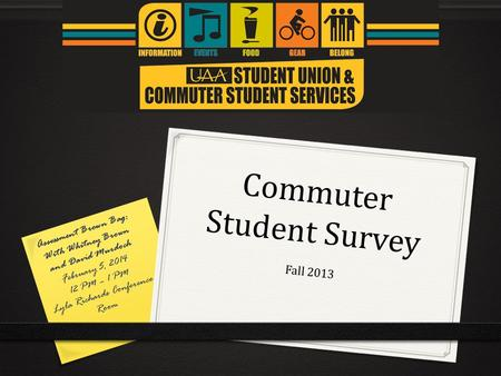 Commuter Student Survey Fall 2013 Assessment Brown Bag: With Whitney Brown and David Murdoch February 5, 2014 12 PM – 1 PM Lyla Richards Conference Room.