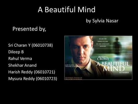A Beautiful Mind by Sylvia Nasar Presented by, Sri Charan Y (06010738) Dileep B Rahul Verma Shekhar Anand Harish Reddy (06010721) Mysura Reddy (06010723)