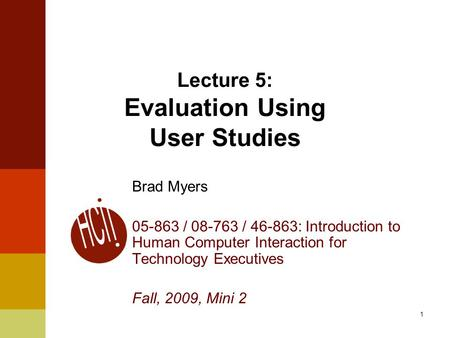 1 Lecture 5: Evaluation Using User Studies Brad Myers 05-863 / 08-763 / 46-863: Introduction to Human Computer Interaction for Technology Executives Fall,