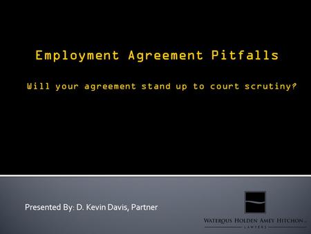 Presented By: D. Kevin Davis, Partner. Why are employment agreements useful for an employer? - incorporating personnel policies into the employment relationship.