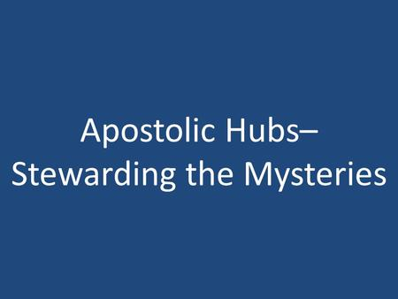 Apostolic Hubs– Stewarding the Mysteries. Stature of a Perfect Man.
