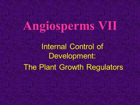 Angiosperms VII Internal Control of Development: The Plant Growth Regulators.