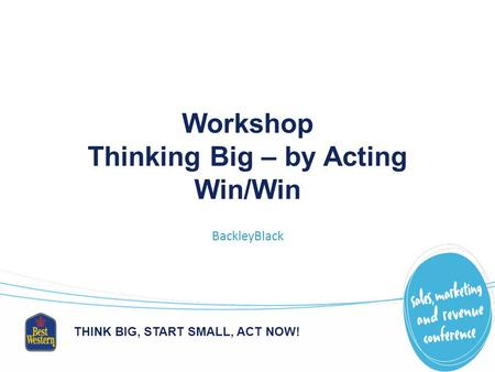 THINK BIG, START SMALL, ACT NOW! Workshop Thinking Big – by Acting Win/Win BackleyBlack.
