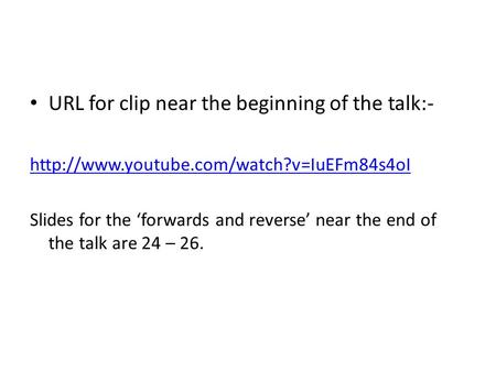 URL for clip near the beginning of the talk:-  Slides for the 'forwards and reverse' near the end of the talk.