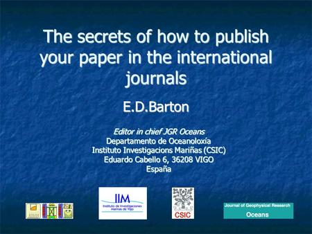 The secrets of how to publish your paper in the international journals E.D.Barton Editor in chief JGR Oceans Departamento de Oceanoloxía Instituto Investigacions.
