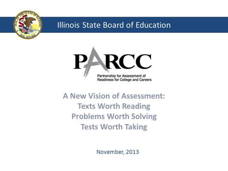 Illinois State Board of Education A New Vision of Assessment: Texts Worth Reading Problems Worth Solving Tests Worth Taking November, 2013.