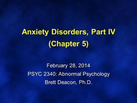 Anxiety Disorders, Part IV (Chapter 5) February 28, 2014 PSYC 2340: Abnormal Psychology Brett Deacon, Ph.D.