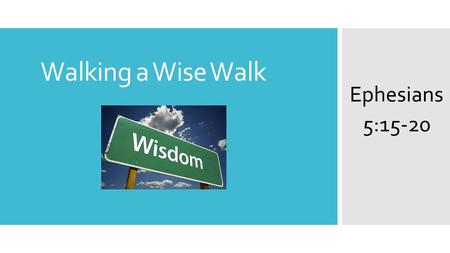 Walking a Wise Walk Ephesians 5:15-20. RECAP: Ephesians chapter 5 so far... 1 Be imitators of God, therefore, as dearly loved children 2 and live a life.