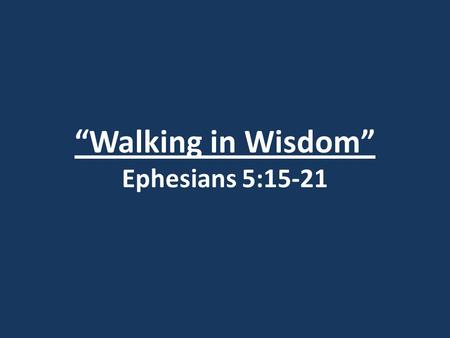 """Walking in Wisdom"" Ephesians 5:15-21. Romans 1:21-22 (Reference Only)"