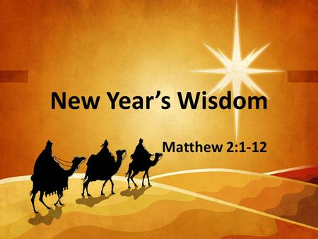 New Year's Wisdom Matthew 2:1-12. Jesus turns our foolishness into wisdom.