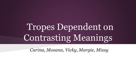 Tropes Dependent on Contrasting Meanings Carina, Mosana, Vicky, Margie, Missy.