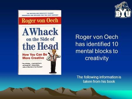 Roger von Oech has identified 10 mental blocks to creativity The following information is taken from his book.