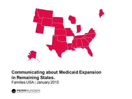 Communicating about Medicaid Expansion in Remaining States. Families USA | January 2015.