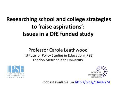 Researching school and college strategies to 'raise aspirations': Issues in a DfE funded study Professor Carole Leathwood Institute for Policy Studies.