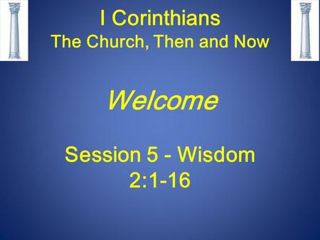 I Corinthians The Church, Then and Now Welcome Session 5 - Wisdom 2:1-16.
