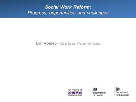 Social Work Reform: Progress, opportunities and challenges Lyn Romeo – Chief Social Worker for Adults.