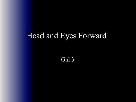 Head and Eyes Forward! Gal 3. What is the Difference between the Wise and the Foolish? The key is Luke 24:25 The key is Luke 24:25 25 And He (Jesus) said.