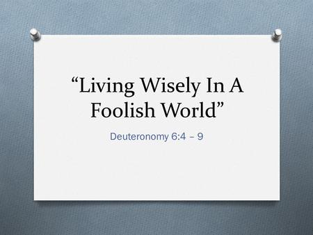 """Living Wisely In A Foolish World"" Deuteronomy 6:4 – 9."