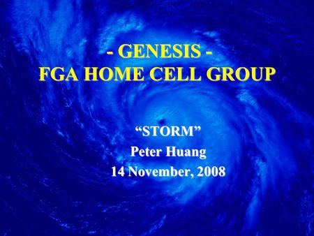 "- GENESIS - FGA HOME CELL GROUP ""STORM"" Peter Huang 14 November, 2008."