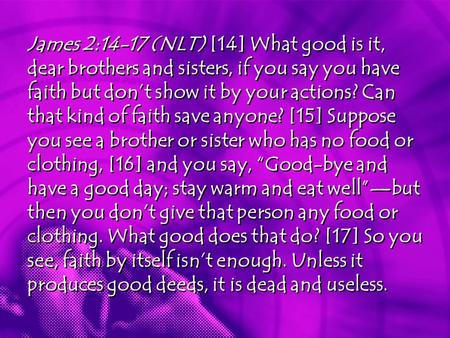 James 2:14-17 (NLT) [14] What good is it, dear brothers and sisters, if you say you have faith but don't show it by your actions? Can that kind of faith.