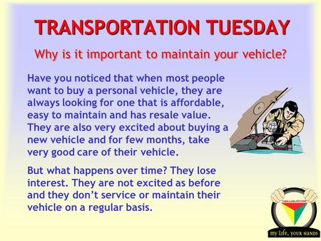 Transportation Tuesday TRANSPORTATION TUESDAY Why is it important to maintain your vehicle? Have you noticed that when most people want to buy a personal.