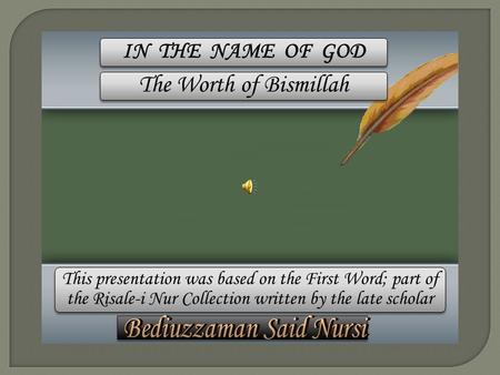 This presentation was based on the First Word; part of the Risale-i Nur Collection written by the late scholar IN THE NAME OF GOD The Worth of Bismillah.
