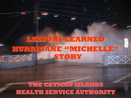 "LESSONS LEARNED HURRICANE ""MICHELLE"" STORY THE CAYMAN ISLANDS HEALTH SERVICE AUTHORITY."