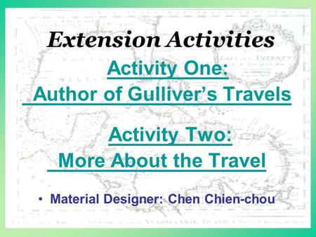 Extension Activities Activity One: Author of Gulliver's Travels Activity Two: More About the Travel Material Designer: Chen Chien-chou.