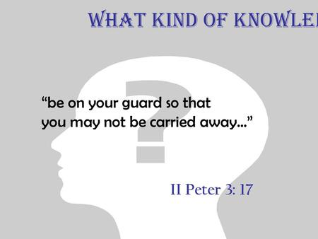 "II Peter 3: 17 ""be on your guard so that you may not be carried away..."" What Kind of Knowledge."