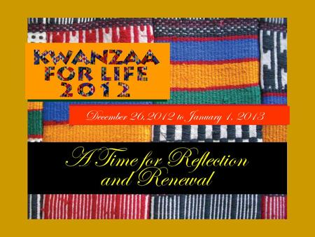 December 26,2012 to January 1, 2013. The season is approaching. The time for the Kwanzaa celebration is upon us. The end of the calendar year causes us.
