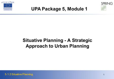 5.1.2 Situative Planning 1 Situative Planning - A Strategic Approach to Urban Planning UPA Package 5, Module 1.