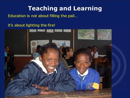 Teaching and Learning Education is not about filling the pail… it's about lighting the fire!