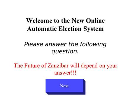 Welcome to the New Online Automatic Election System Please answer the following question. The Future of Zanzibar will depend on your answer!!! Next.