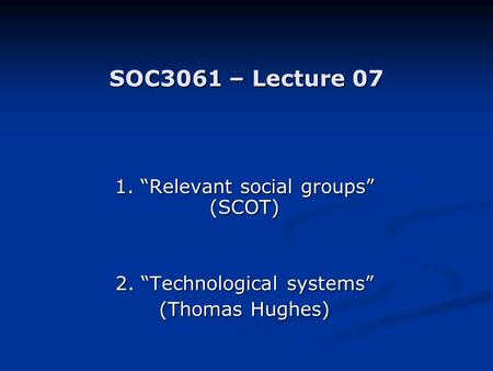 "SOC3061 – Lecture 07 1. ""Relevant social groups"" (SCOT) 2. ""Technological systems"" (Thomas Hughes)"