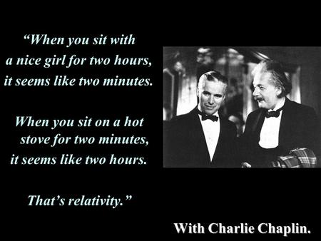 "With Charlie Chaplin. ""When you sit with a nice girl for two hours, it seems like two minutes. When you sit on a hot stove for two minutes, it seems like."