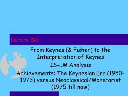 Lecture Six From Keynes (& Fisher) to the Interpretation <strong>of</strong> Keynes IS-LM Analysis Achievements: The Keynesian Era (1950- 1973) versus Neoclassical/Monetarist.