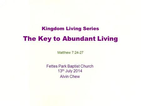 Kingdom Living Series The Key to Abundant Living Fettes Park Baptist Church 13 th July 2014 Alvin Chew Matthew 7:24-27.