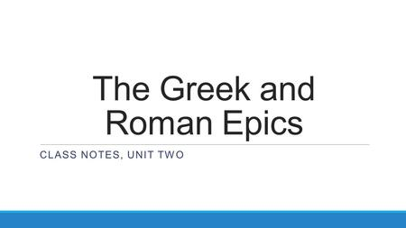The Greek and Roman Epics CLASS NOTES, UNIT TWO. An Epic: It's a Poem! Epic:A long, narrative poem that deals with a hero's adventures and deeds. Epic.