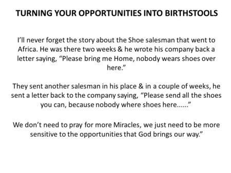 TURNING YOUR OPPORTUNITIES INTO BIRTHSTOOLS I'll never forget the story about the Shoe salesman that went to Africa. He was there two weeks & he wrote.