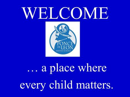 WELCOME … a place where every child matters.. Ponce de Leon Middle School An International Baccalaureate Middle Years Programme World School. Winner of.