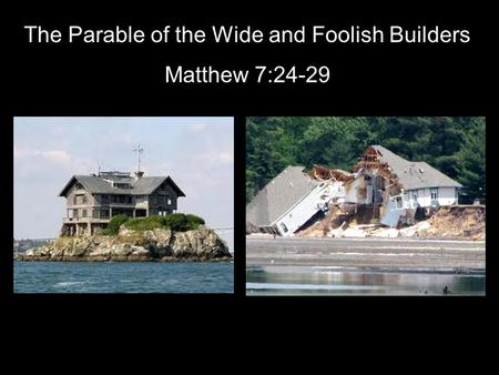 The Parable of the Wide and Foolish Builders Matthew 7:24-29.