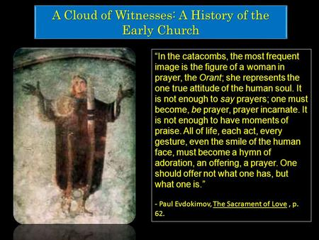 "A Cloud of Witnesses: A History of the Early Church ""In the catacombs, the most frequent image is the figure of a woman in prayer, the Orant; she represents."
