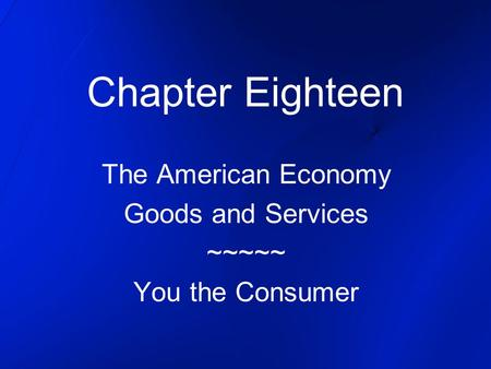 Chapter Eighteen The American Economy Goods and Services ~~~~~ You the Consumer.