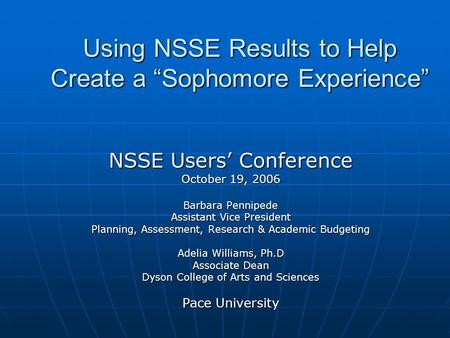 "Using NSSE Results to Help Create a ""Sophomore Experience"" NSSE Users' Conference October 19, 2006 Barbara Pennipede Assistant Vice President Planning,"