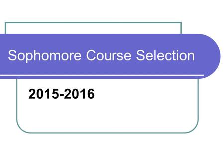 Sophomore Course Selection 2015-2016. Graduation Requirements English: 4 credits Math: 3 credits Science: 3 credits Social Studies: 3 credits PE: 1.5.