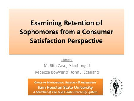 Examining Retention of Sophomores from a Consumer Satisfaction Perspective Authors: M. Rita Caso, Xiaohong Li Rebecca Bowyer & John J. Scariano O FFICE.